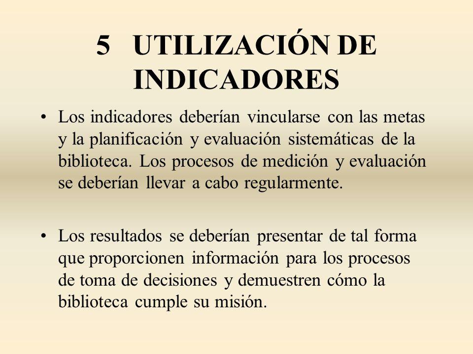 5 UTILIZACIÓN DE INDICADORES Los indicadores deberían vincularse con las metas y la planificación y evaluación sistemáticas de la biblioteca. Los proc