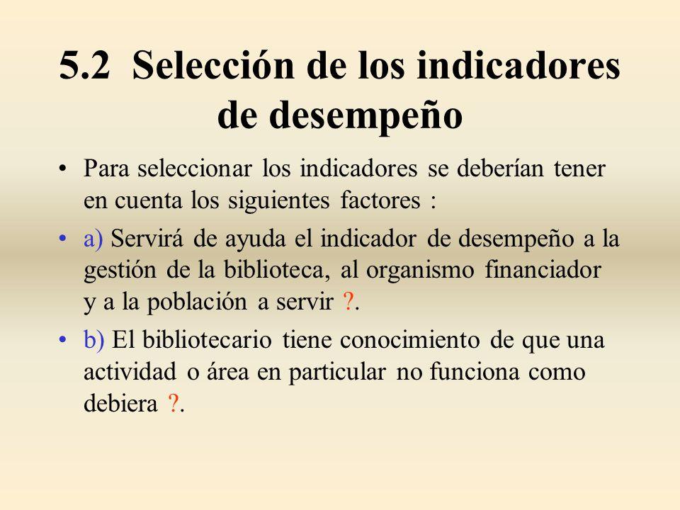 5.2 Selección de los indicadores de desempeño Para seleccionar los indicadores se deberían tener en cuenta los siguientes factores : a) Servirá de ayu