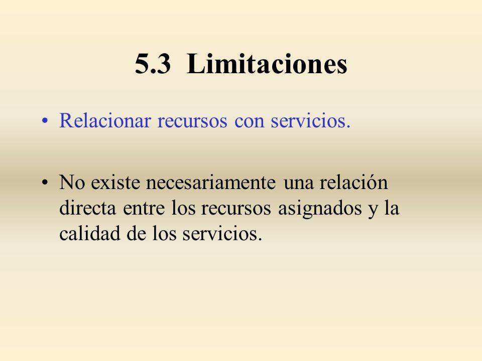 5.3 Limitaciones Relacionar recursos con servicios. No existe necesariamente una relación directa entre los recursos asignados y la calidad de los ser