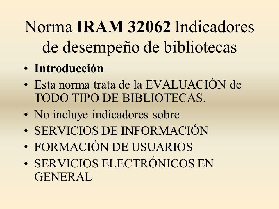 Norma IRAM 32062 Indicadores de desempeño de bibliotecas Introducción Esta norma trata de la EVALUACIÓN de TODO TIPO DE BIBLIOTECAS. No incluye indica
