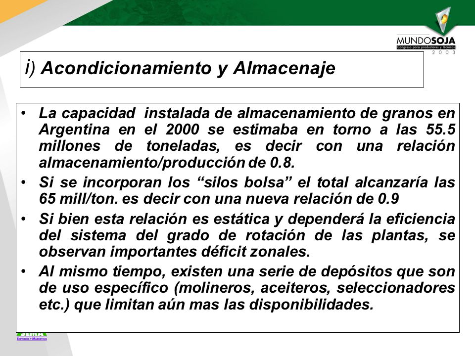 i ) Acondicionamiento y Almacenaje La capacidad instalada de almacenamiento de granos en Argentina en el 2000 se estimaba en torno a las 55.5 millones de toneladas, es decir con una relación almacenamiento/producción de 0.8.