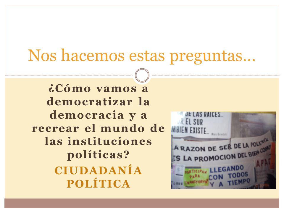 ¿Cómo vamos a democratizar la democracia y a recrear el mundo de las instituciones políticas.
