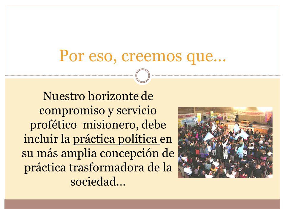 Por eso, creemos que… Nuestro horizonte de compromiso y servicio profético misionero, debe incluir la práctica política en su más amplia concepción de práctica trasformadora de la sociedad…