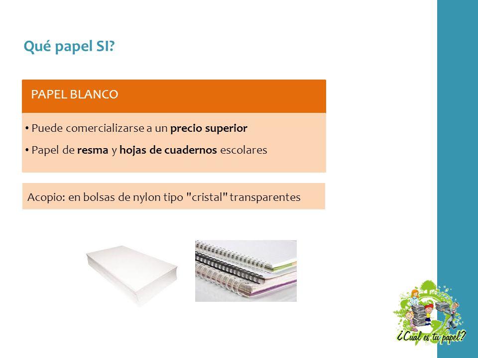 Qué papel SI? PAPEL BLANCO Puede comercializarse a un precio superior Papel de resma y hojas de cuadernos escolares Acopio: en bolsas de nylon tipo