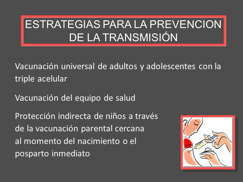 ESTRATEGIAS PARA LA PREVENCION DE LA TRANSMISIÓN Vacunación universal de adultos y adolescentes con la triple acelular Vacunación del equipo de salud