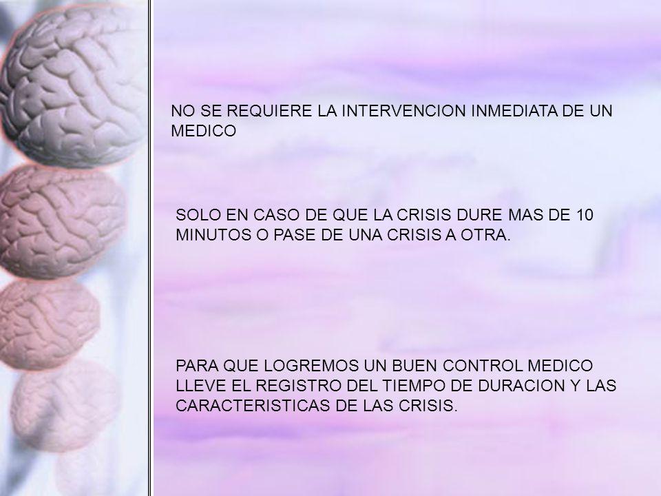 NO SE REQUIERE LA INTERVENCION INMEDIATA DE UN MEDICO SOLO EN CASO DE QUE LA CRISIS DURE MAS DE 10 MINUTOS O PASE DE UNA CRISIS A OTRA.