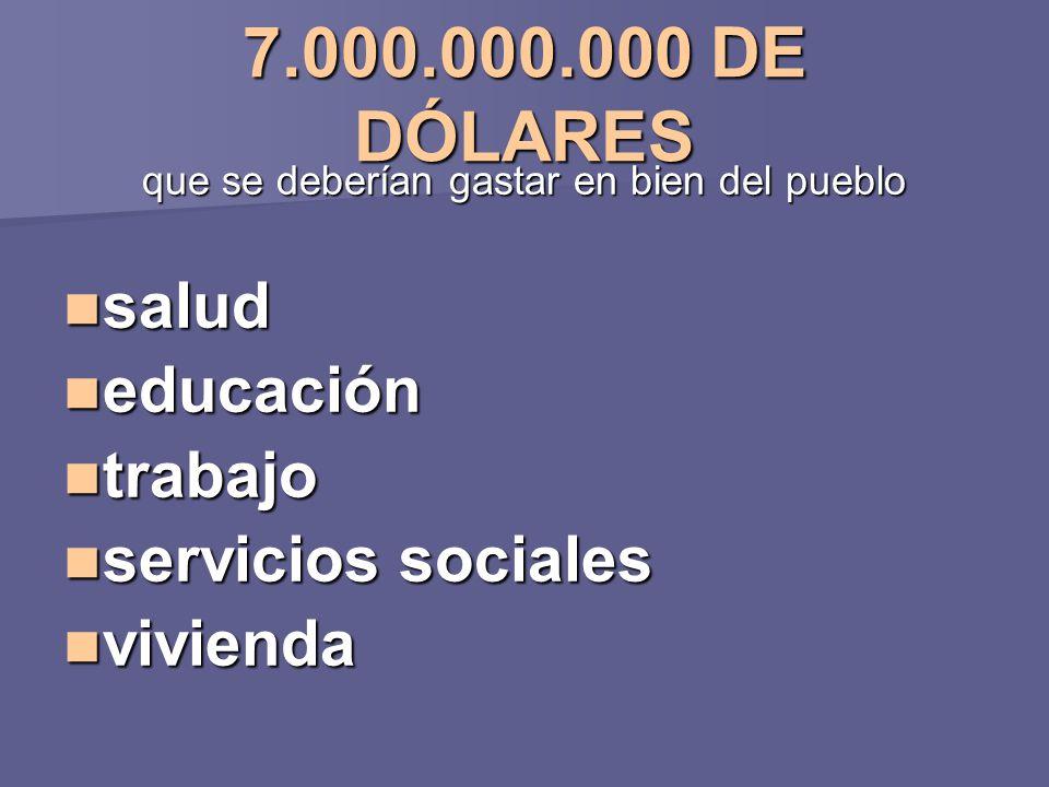 7.000.000.000 DE DÓLARES que se deberían gastar en bien del pueblo salud salud educación educación trabajo trabajo servicios sociales servicios social