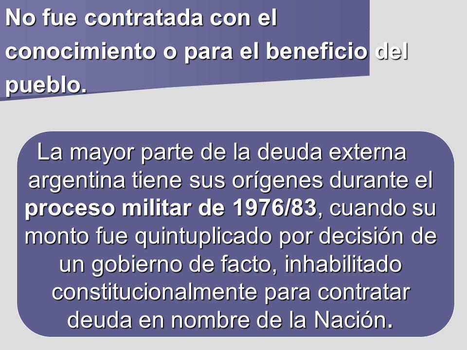 No fue contratada con el conocimiento o para el beneficio del pueblo. La mayor parte de la deuda externa argentina tiene sus orígenes durante el proce