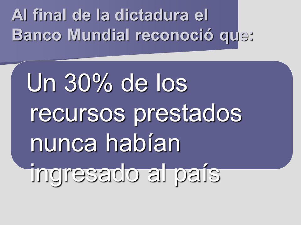 Al final de la dictadura el Banco Mundial reconoció que: U n 30% de los recursos prestados nunca habían ingresado al país U n 30% de los recursos pres