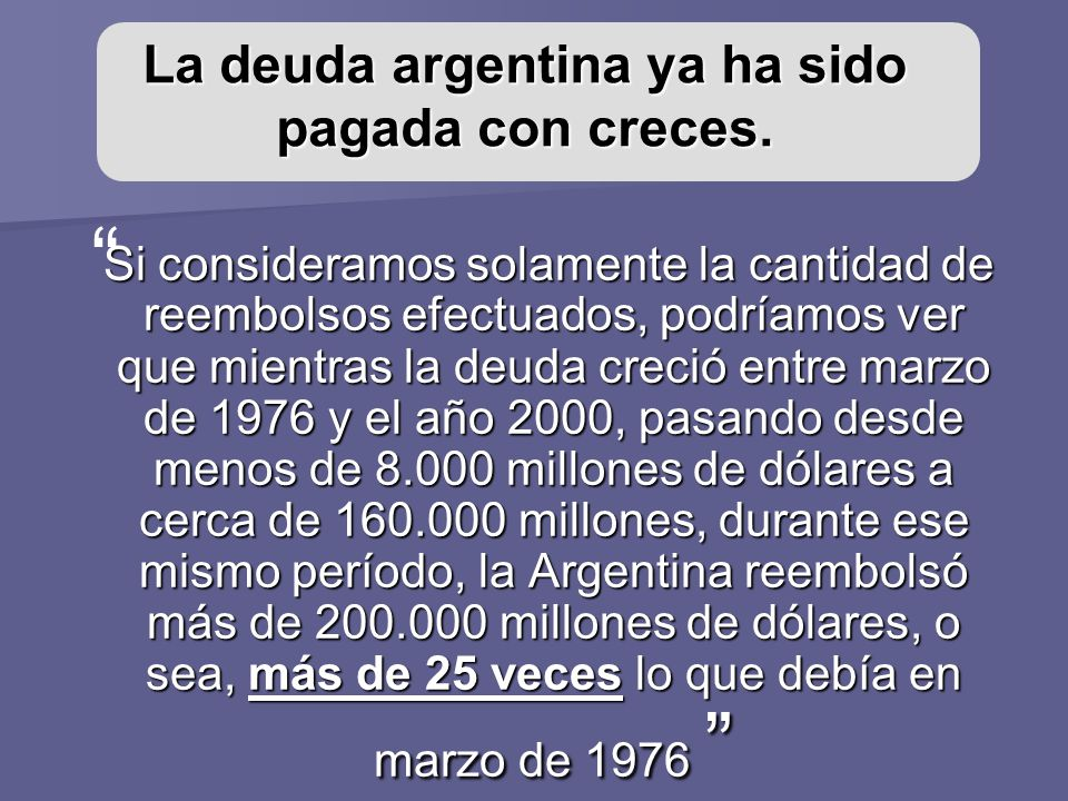 La deuda argentina ya ha sido pagada con creces. Si consideramos solamente la cantidad de reembolsos efectuados, podríamos ver que mientras la deuda c
