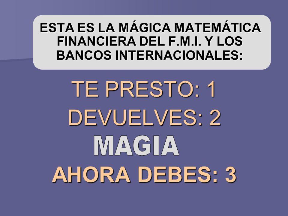 ESTA ES LA MÁGICA MATEMÁTICA FINANCIERA DEL F.M.I. Y LOS BANCOS INTERNACIONALES: ESTA ES LA MÁGICA MATEMÁTICA FINANCIERA DEL F.M.I. Y LOS BANCOS INTER