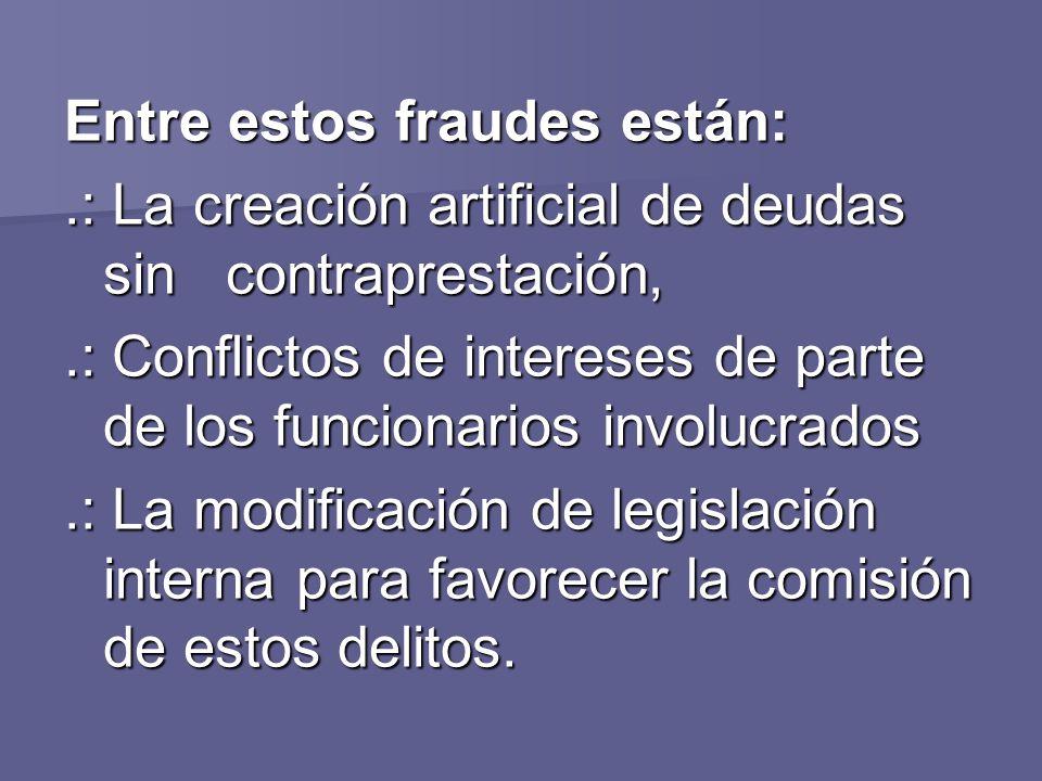 Entre estos fraudes están:.: La creación artificial de deudas sin contraprestación,.: Conflictos de intereses de parte de los funcionarios involucrado