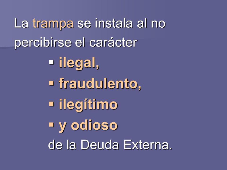 La trampa se instala al no percibirse el carácter ilegal, ilegal, fraudulento, fraudulento, ilegítimo ilegítimo y odioso y odioso de la Deuda Externa.