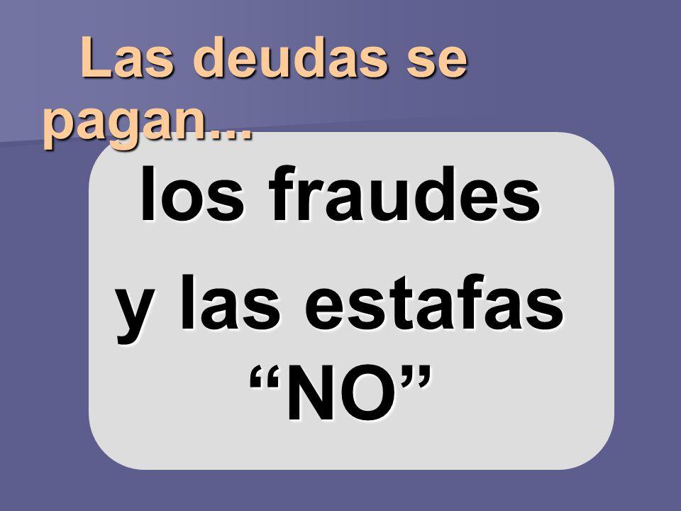 Las deudas se pagan... Las deudas se pagan... los fraudes y las estafas NO