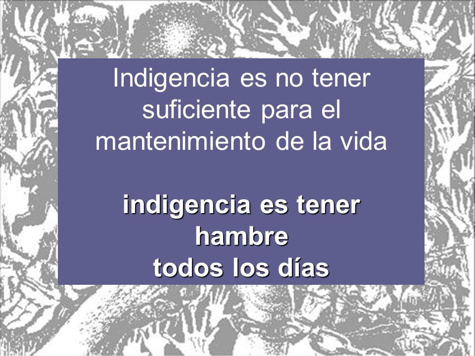 Indigencia es no tener suficiente para el mantenimiento de la vida indigencia es tener hambre todos los días