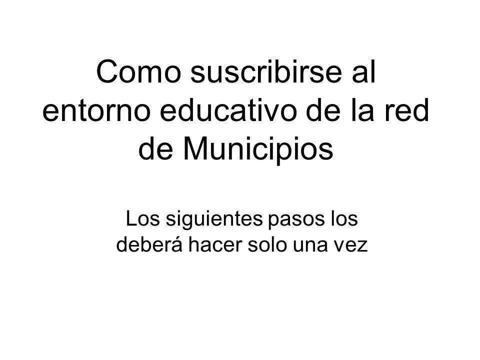 Como suscribirse al entorno educativo de la red de Municipios Los siguientes pasos los deberá hacer solo una vez