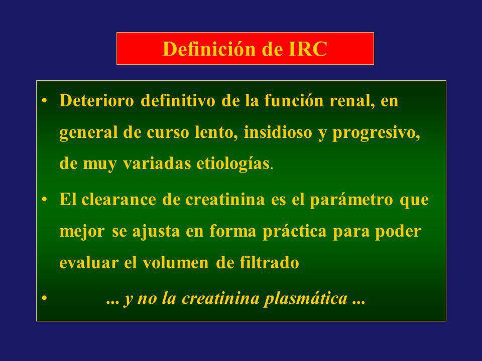 Definición de IRC Deterioro definitivo de la función renal, en general de curso lento, insidioso y progresivo, de muy variadas etiologías. El clearanc