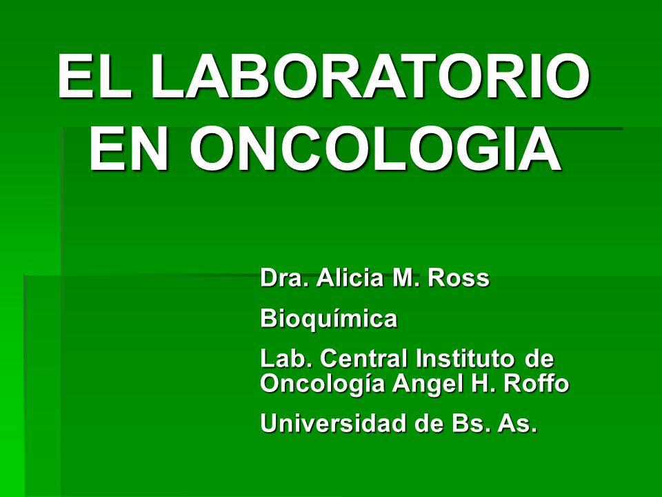 EL LABORATORIO EN ONCOLOGIA Dra. Alicia M. Ross Bioquímica Lab. Central Instituto de Oncología Angel H. Roffo Universidad de Bs. As.
