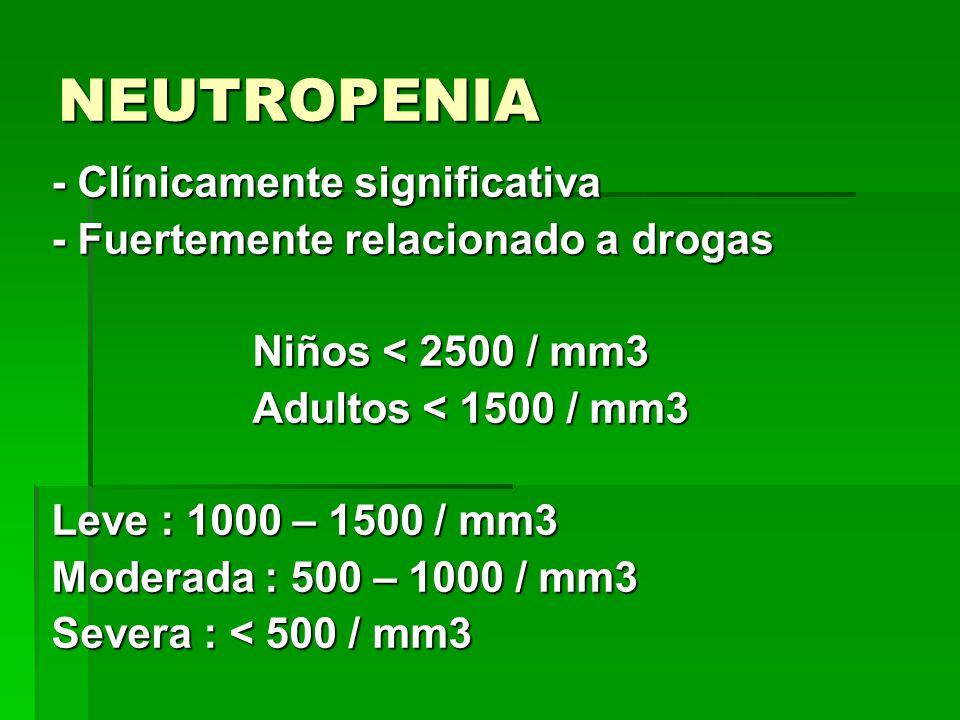 NEUTROPENIA - Clínicamente significativa - Fuertemente relacionado a drogas Niños < 2500 / mm3 Niños < 2500 / mm3 Adultos < 1500 / mm3 Adultos < 1500
