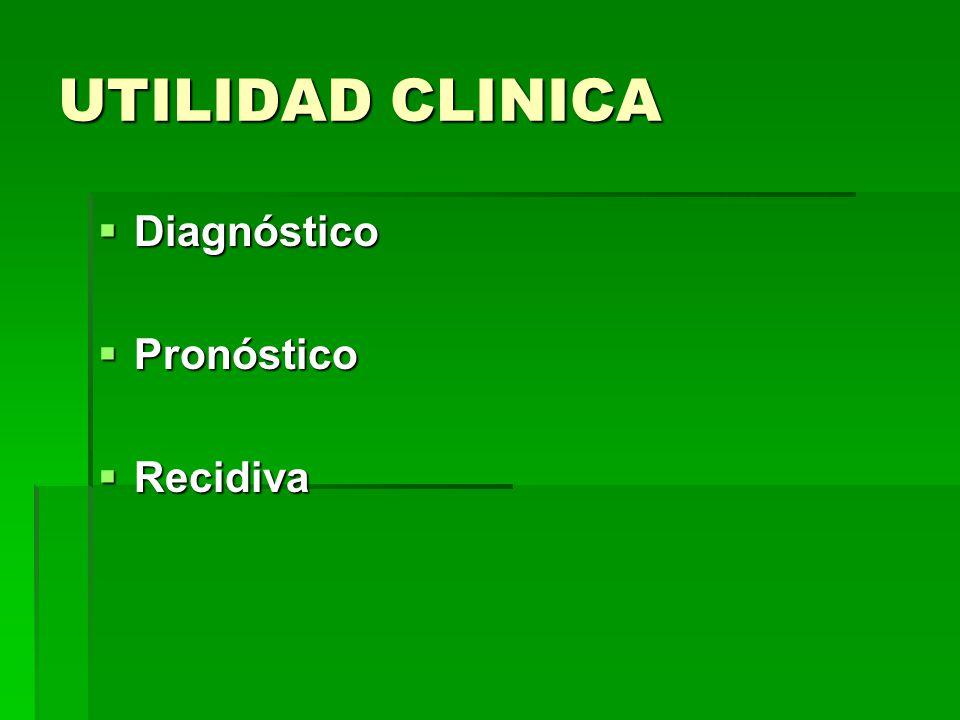 UTILIDAD CLINICA Diagnóstico Diagnóstico Pronóstico Pronóstico Recidiva Recidiva