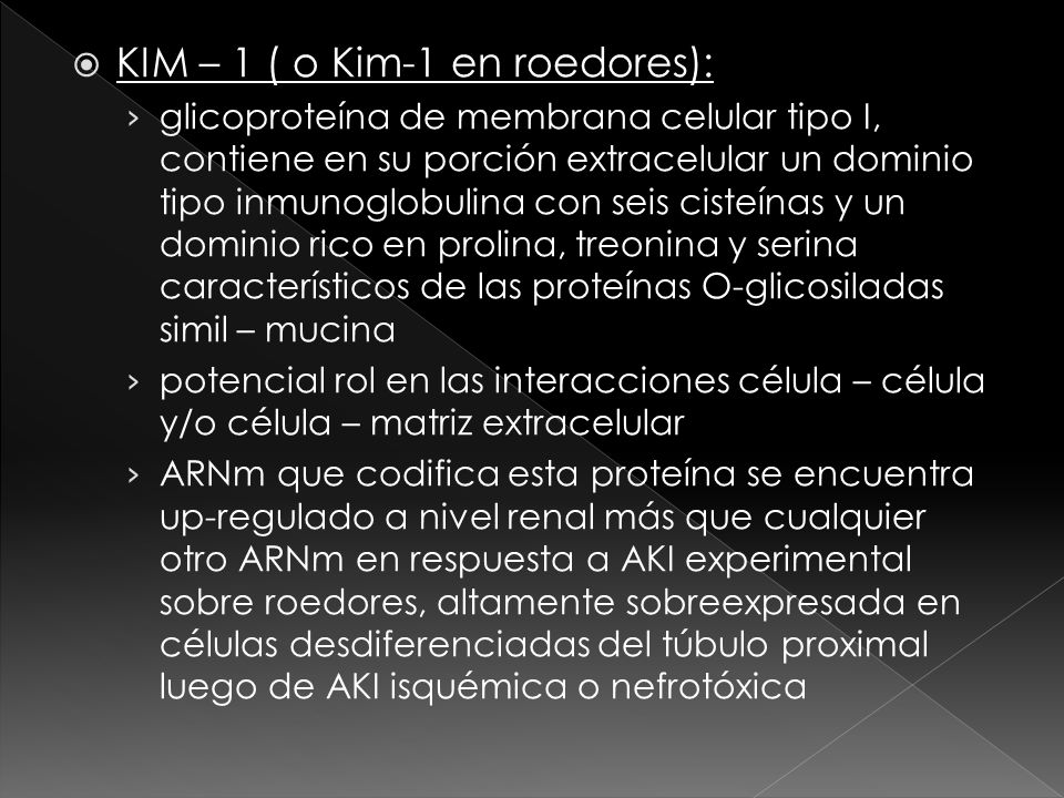 KIM – 1 ( o Kim-1 en roedores): glicoproteína de membrana celular tipo I, contiene en su porción extracelular un dominio tipo inmunoglobulina con seis