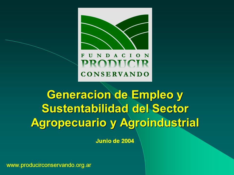 Generacion de Empleo y Sustentabilidad del Sector Agropecuario y Agroindustrial www.producirconservando.org.ar Junio de 2004