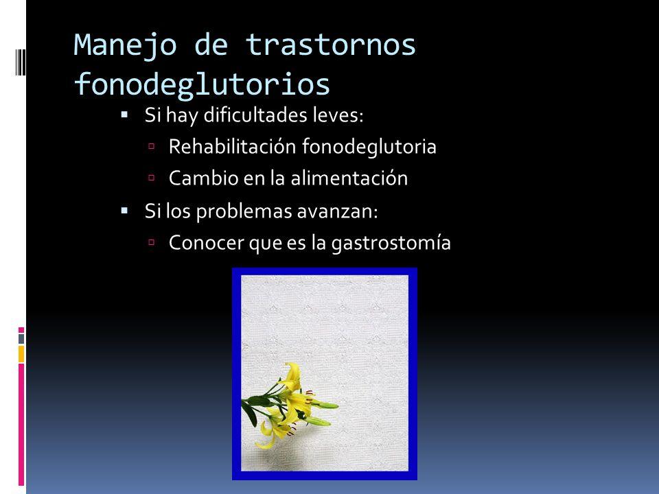 Manejo de trastornos fonodeglutorios Si hay dificultades leves: Rehabilitación fonodeglutoria Cambio en la alimentación Si los problemas avanzan: Cono