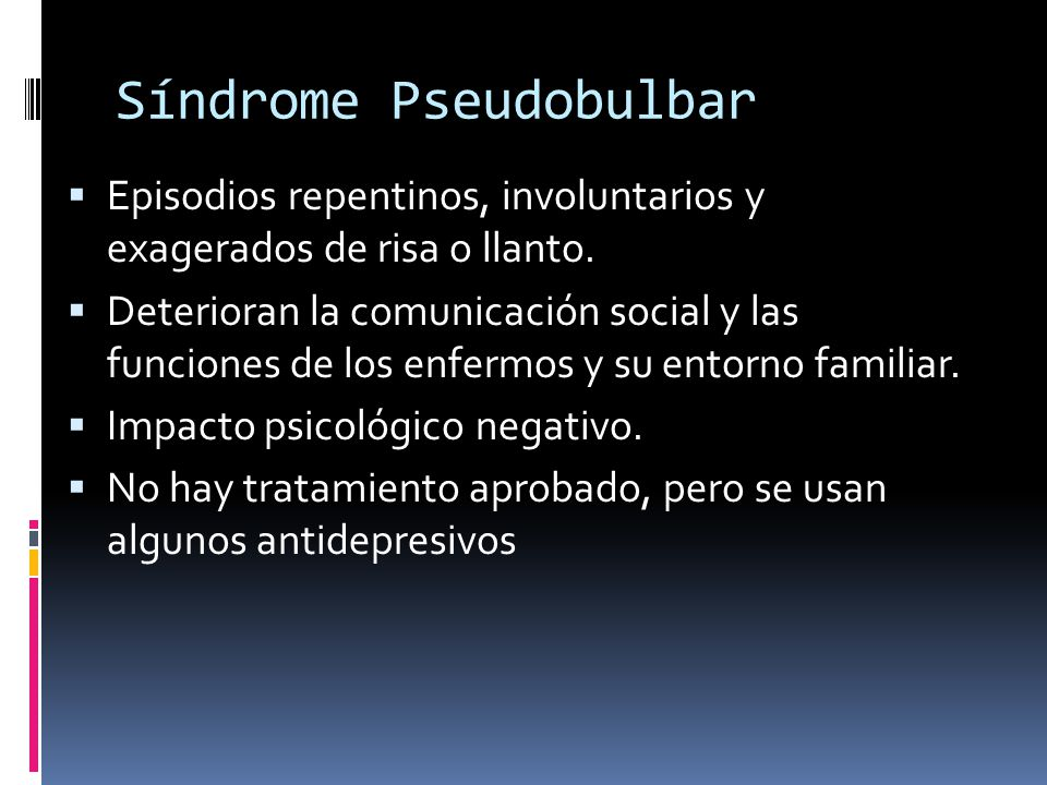 Síndrome Pseudobulbar Episodios repentinos, involuntarios y exagerados de risa o llanto. Deterioran la comunicación social y las funciones de los enfe