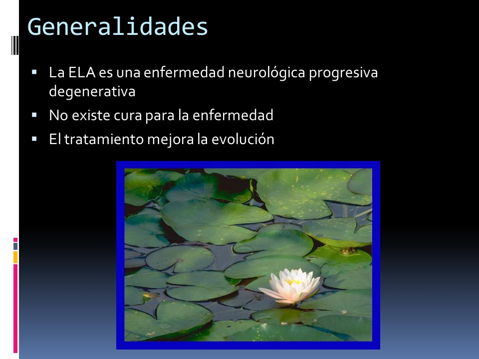 Generalidades La ELA es una enfermedad neurológica progresiva degenerativa No existe cura para la enfermedad El tratamiento mejora la evolución