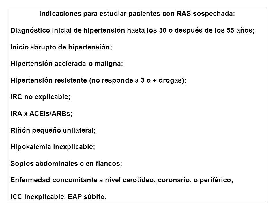 Indicaciones para estudiar pacientes con RAS sospechada: Diagnóstico inicial de hipertensión hasta los 30 o después de los 55 años; Inicio abrupto de hipertensión; Hipertensión acelerada o maligna; Hipertensión resistente (no responde a 3 o + drogas); IRC no explicable; IRA x ACEIs/ARBs; Riñón pequeño unilateral; Hipokalemia inexplicable; Soplos abdominales o en flancos; Enfermedad concomitante a nivel carotídeo, coronario, o periférico; ICC inexplicable, EAP súbito.