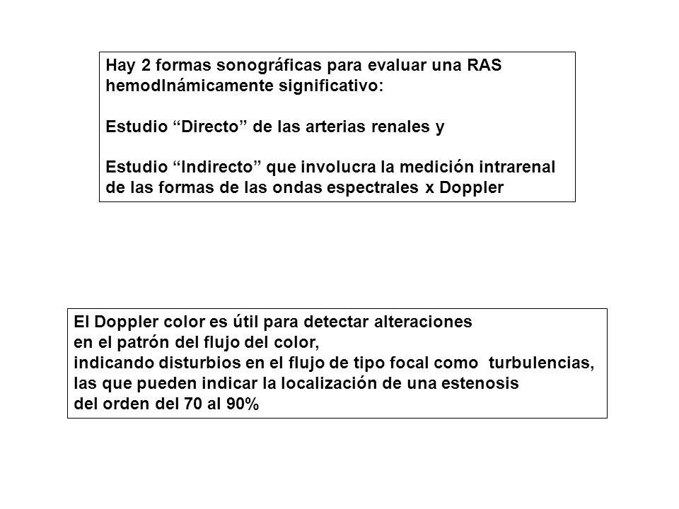 Hay 2 formas sonográficas para evaluar una RAS hemodInámicamente significativo: Estudio Directo de las arterias renales y Estudio Indirecto que involucra la medición intrarenal de las formas de las ondas espectrales x Doppler El Doppler color es útil para detectar alteraciones en el patrón del flujo del color, indicando disturbios en el flujo de tipo focal como turbulencias, las que pueden indicar la localización de una estenosis del orden del 70 al 90%