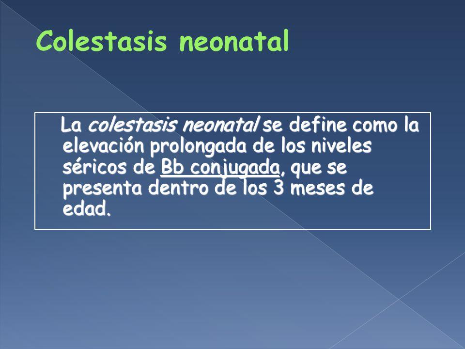 La colestasis neonatal se define como la elevación prolongada de los niveles séricos de Bb conjugada, que se presenta dentro de los 3 meses de edad.