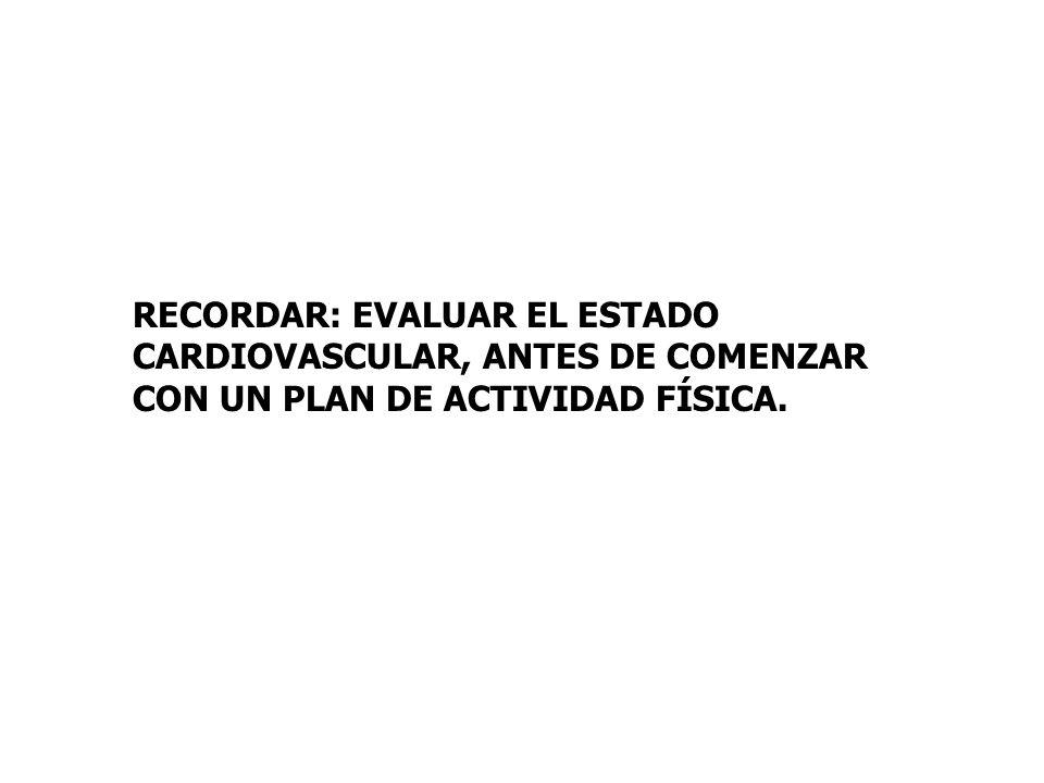 RECORDAR: EVALUAR EL ESTADO CARDIOVASCULAR, ANTES DE COMENZAR CON UN PLAN DE ACTIVIDAD FÍSICA.