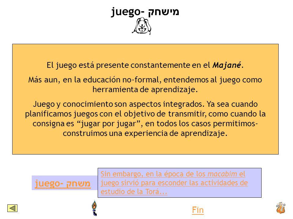 juego- מישחק El juego está presente constantemente en el Majané. Más aun, en la educación no-formal, entendemos al juego como herramienta de aprendiza