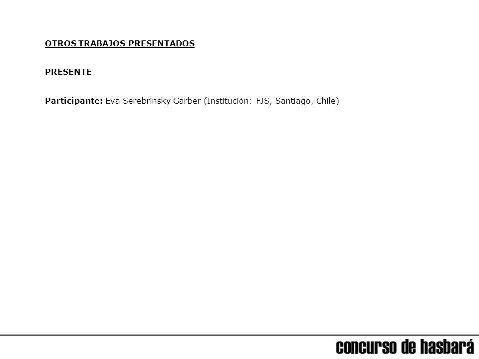 OTROS TRABAJOS PRESENTADOS PRESENTE Participante: Eva Serebrinsky Garber (Institución: FJS, Santiago, Chile)