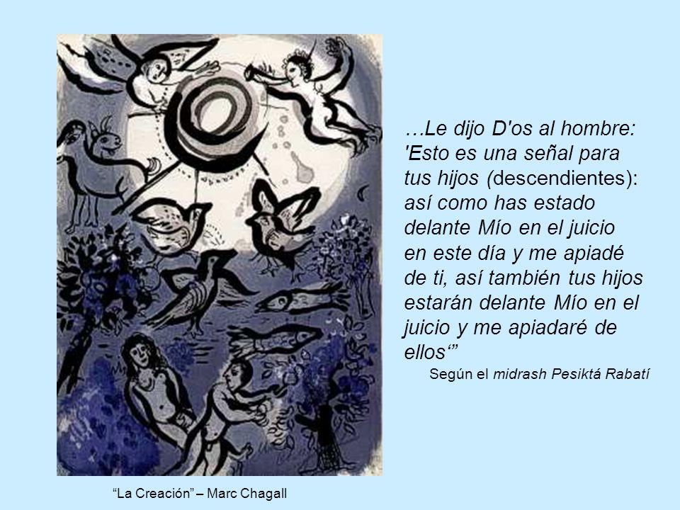 La Creación – Marc Chagall …Le dijo D os al hombre: Esto es una señal para tus hijos (descendientes): así como has estado delante Mío en el juicio en este día y me apiadé de ti, así también tus hijos estarán delante Mío en el juicio y me apiadaré de ellos Según el midrash Pesiktá Rabatí