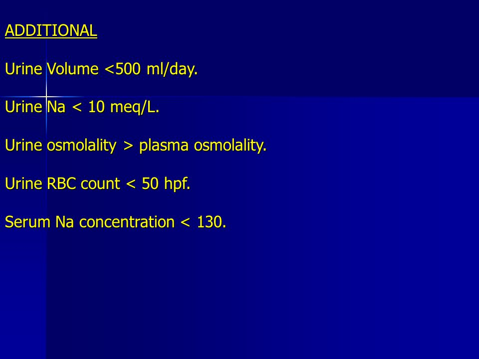 ADDITIONAL Urine Volume <500 ml/day. Urine Na < 10 meq/L. Urine osmolality > plasma osmolality. Urine RBC count < 50 hpf. Serum Na concentration < 130
