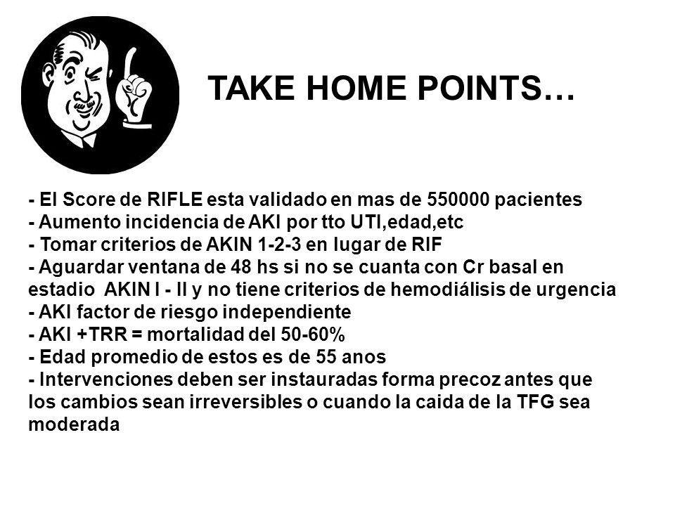 TAKE HOME POINTS… - El Score de RIFLE esta validado en mas de 550000 pacientes - Aumento incidencia de AKI por tto UTI,edad,etc - Tomar criterios de A