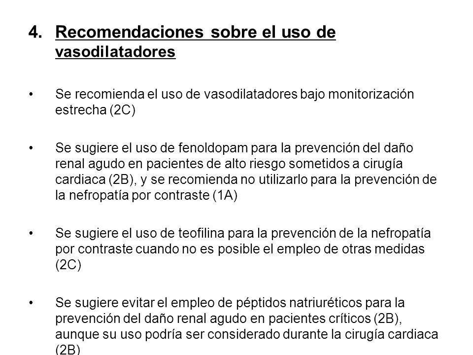 4.Recomendaciones sobre el uso de vasodilatadores Se recomienda el uso de vasodilatadores bajo monitorización estrecha (2C) Se sugiere el uso de fenoldopam para la prevención del daño renal agudo en pacientes de alto riesgo sometidos a cirugía cardiaca (2B), y se recomienda no utilizarlo para la prevención de la nefropatía por contraste (1A) Se sugiere el uso de teofilina para la prevención de la nefropatía por contraste cuando no es posible el empleo de otras medidas (2C) Se sugiere evitar el empleo de péptidos natriuréticos para la prevención del daño renal agudo en pacientes críticos (2B), aunque su uso podría ser considerado durante la cirugía cardiaca (2B)