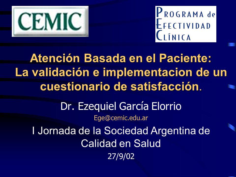 Atención Basada en el Paciente: La validación e implementacion de un cuestionario de satisfacción. Dr. Ezequiel García Elorrio Ege@cemic.edu.ar I Jorn