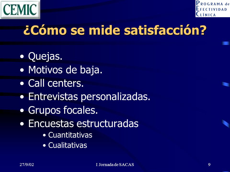 27/9/02I Jornada de SACAS9 ¿Cómo se mide satisfacción? Quejas. Motivos de baja. Call centers. Entrevistas personalizadas. Grupos focales. Encuestas es