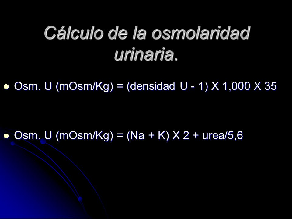 Cálculo de la osmolaridad urinaria. Osm. U (mOsm/Kg) = (densidad U - 1) X 1,000 X 35 Osm. U (mOsm/Kg) = (densidad U - 1) X 1,000 X 35 Osm. U (mOsm/Kg)