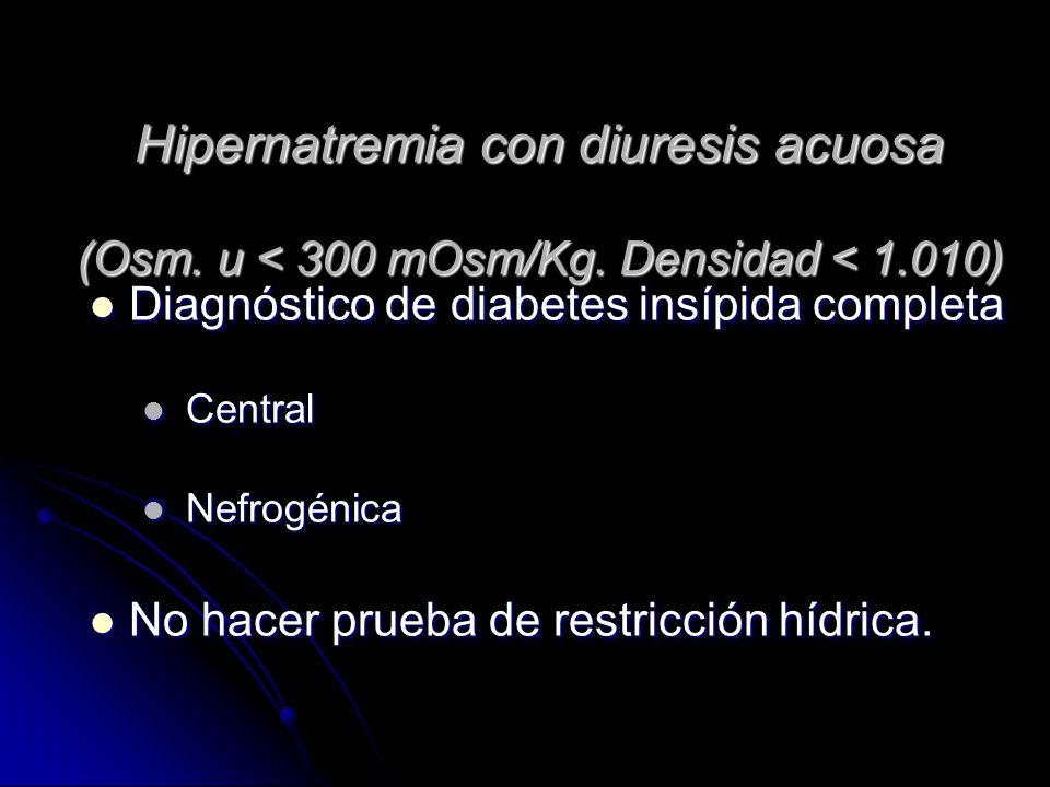 Hipernatremia con diuresis acuosa (Osm. u < 300 mOsm/Kg. Densidad < 1.010) Diagnóstico de diabetes insípida completa Diagnóstico de diabetes insípida