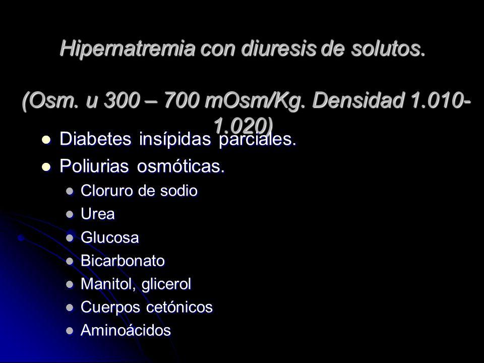 Hipernatremia con diuresis de solutos. (Osm. u 300 – 700 mOsm/Kg. Densidad 1.010- 1.020) Diabetes insípidas parciales. Diabetes insípidas parciales. P