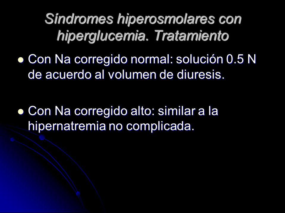 Síndromes hiperosmolares con hiperglucemia. Tratamiento Con Na corregido normal: solución 0.5 N de acuerdo al volumen de diuresis. Con Na corregido no
