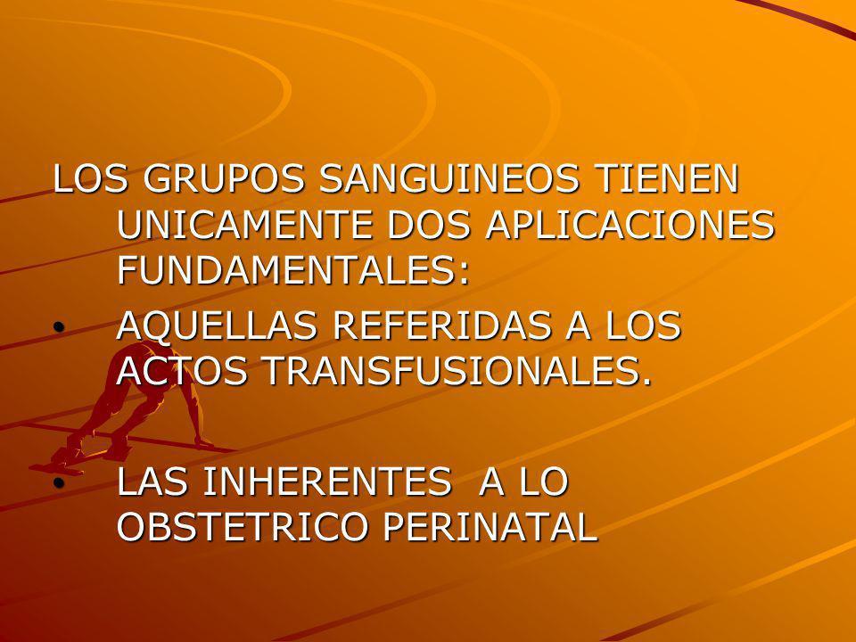 LOS GRUPOS SANGUINEOS TIENEN UNICAMENTE DOS APLICACIONES FUNDAMENTALES: AQUELLAS REFERIDAS A LOS ACTOS TRANSFUSIONALES. AQUELLAS REFERIDAS A LOS ACTOS