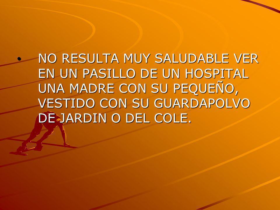 NO RESULTA MUY SALUDABLE VER EN UN PASILLO DE UN HOSPITAL UNA MADRE CON SU PEQUEÑO, VESTIDO CON SU GUARDAPOLVO DE JARDIN O DEL COLE. NO RESULTA MUY SA