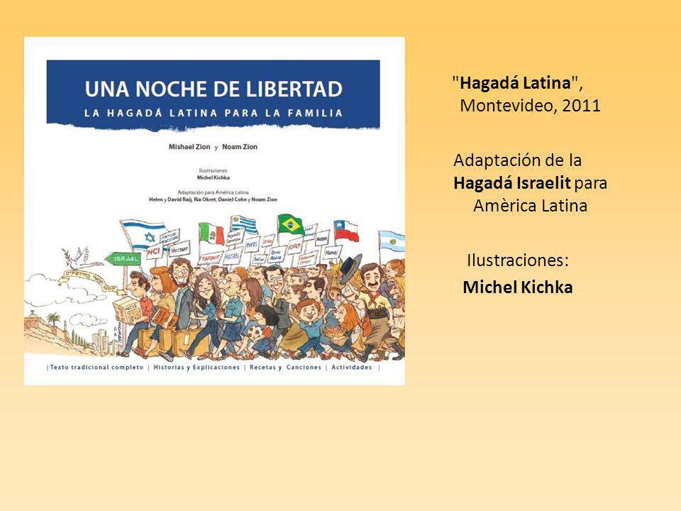 Hagadá Latina , Montevideo, 2011 Adaptación de la Hagadá Israelit para Amèrica Latina Ilustraciones: Michel Kichka