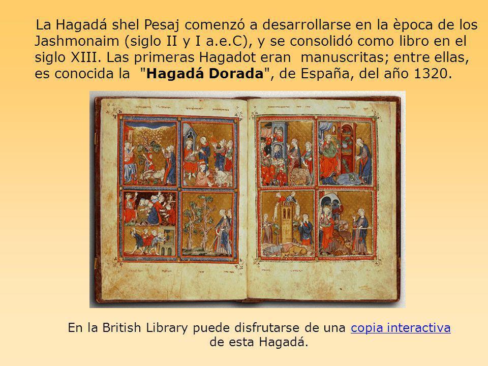 La Hagadá shel Pesaj comenzó a desarrollarse en la època de los Jashmonaim (siglo II y I a.e.C), y se consolidó como libro en el siglo XIII. Las prime