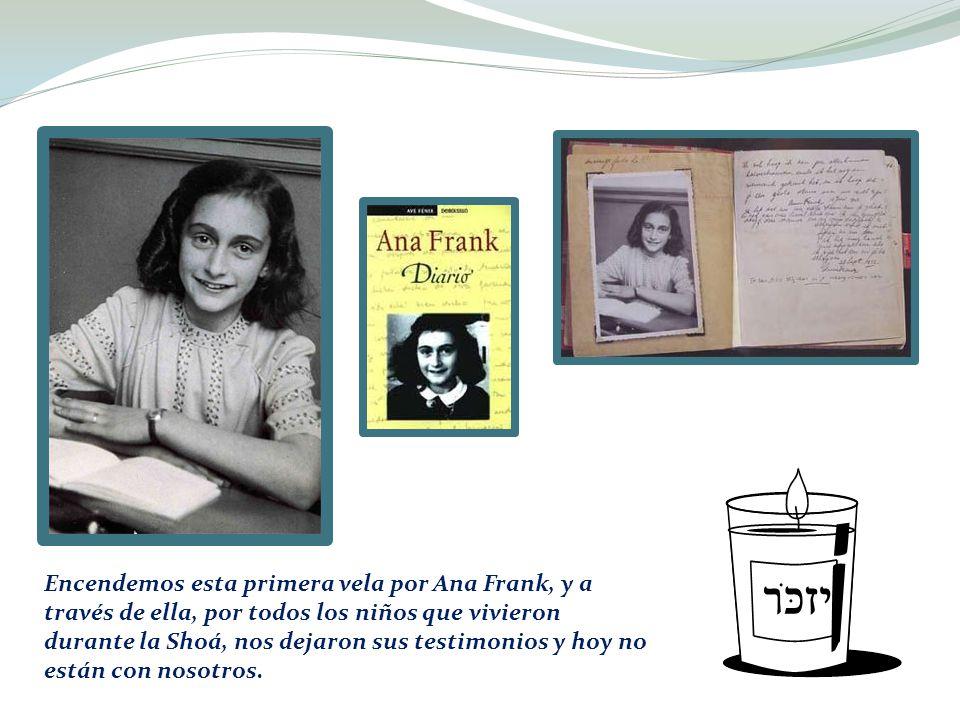 Encendemos esta primera vela por Ana Frank, y a través de ella, por todos los niños que vivieron durante la Shoá, nos dejaron sus testimonios y hoy no